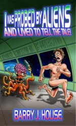 I Was Probed by Aliens and Lived to Tell the TaleBarry J. House cover image