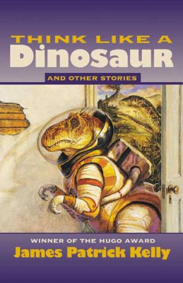 Think Like a Dinosaur and Other Stories, by James Patrick Kelly